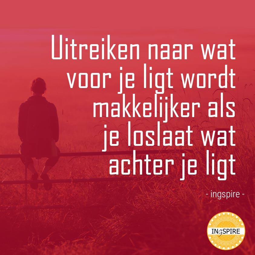 Citaat van Inge: Uitreiken naar wat voor je ligt wordt makkelijker als je loslaat wat achter je ligt   Ingspire.nl