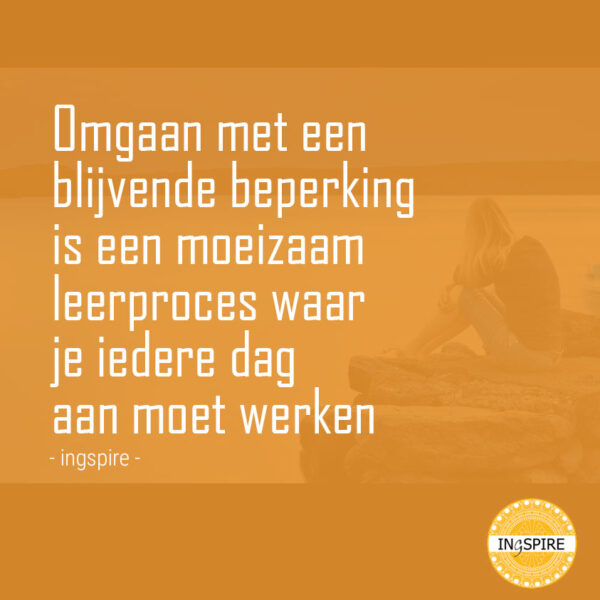 Spreuk: omgaan met een blijvende beperking is een moeizaam leerproces waar je iedere dag aan moet werken - citaat door ingspire.nl