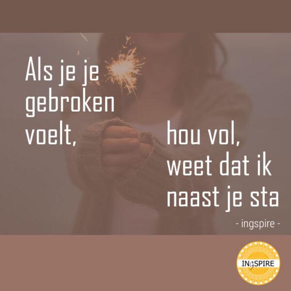 Quote moeilijke tijden: Als je je gebroken voelt, hou vol, weet dat ik naast je sta | citaat ingspire