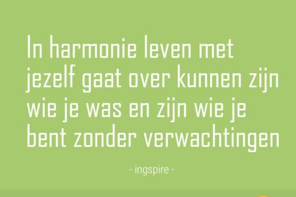 Citaat: In harmonie leven met jezelf gaat over kunnen zijn wie je was en zijn wie je bent zonder verwachtingen © Copyright Ingspire