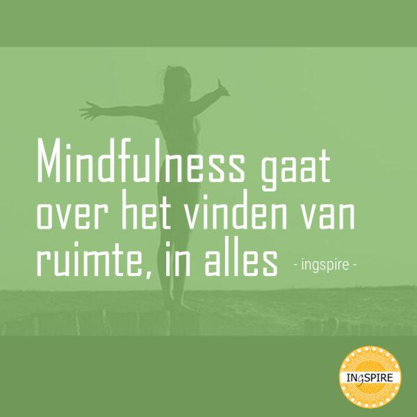 Mindfulness gaat over het vinden van ruimte, in alles - spreuk van ingspire.nl