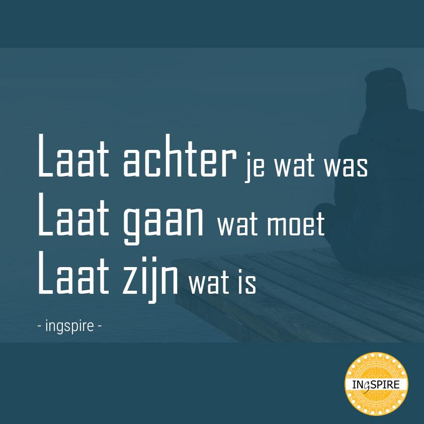 Laat achter je wat was Laat gaan wat moet Laat zijn wat is - quote van ingspire.nl