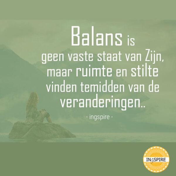 Een prachtige spreuk over Balans vinden - Citaat van Inge Ingspire.nl - Balans is geen vaste staat van Zijn maar ruimte en stilte vinden te midden van de veranderingen