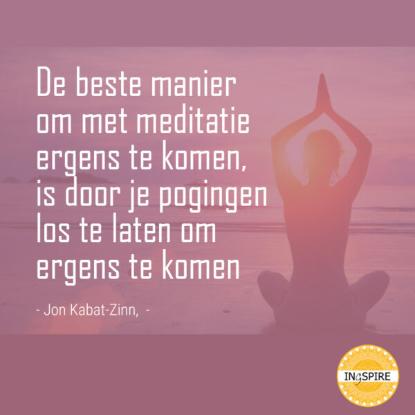 Citaat van Jon Kabat-Zinn: De beste manier om met meditatie ergens te komen is door je pogingen los te laten om ergens te komen | ingspire