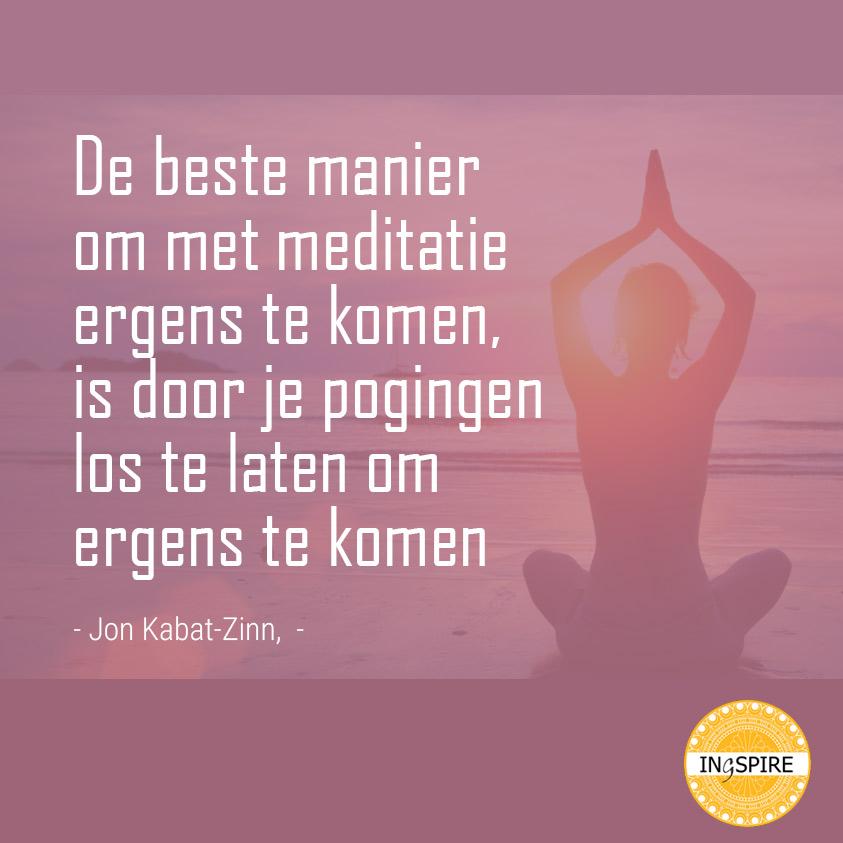 Citaat van Jon Kabat-Zinn: De beste manier om met meditatie ergens te komen is door je pogingen los te laten om ergens te komen   ingspire