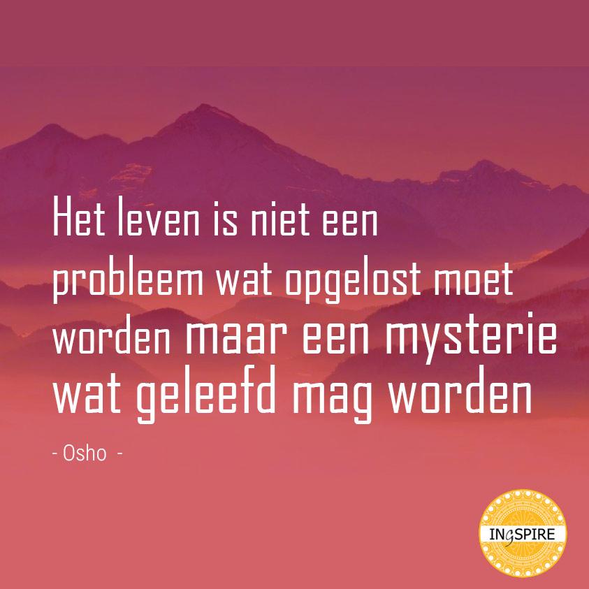 Quote van Osho: Het leven is niet een probleem wat opgelost moet worden maar een mysterie wat geleefd mag worden - www.ingspire.nl