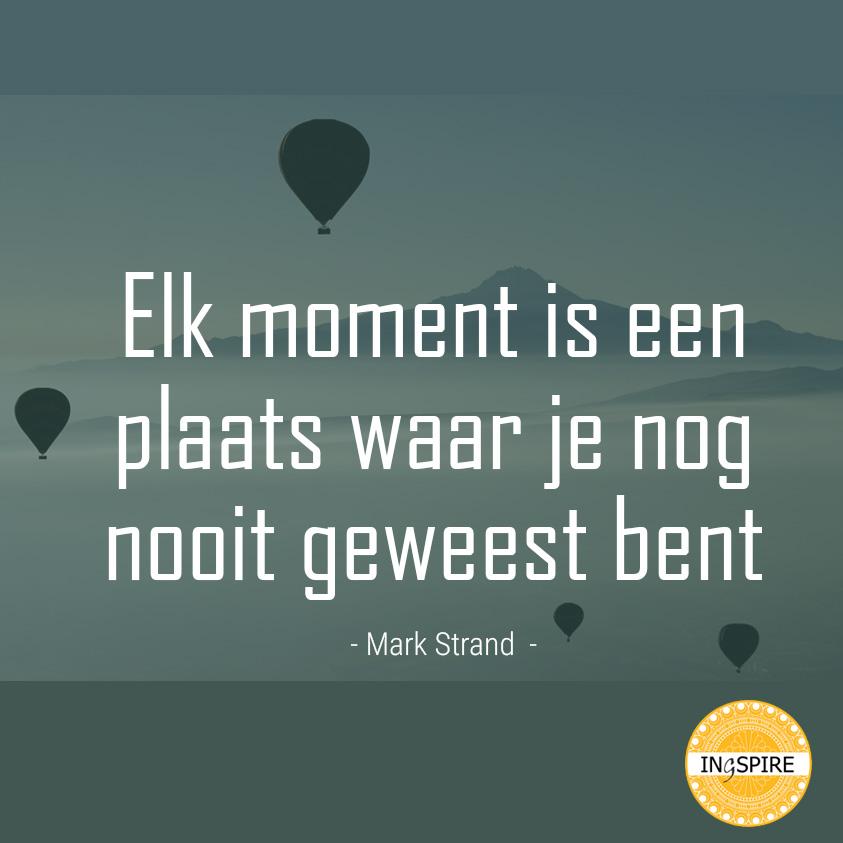 Mindfulness quote Mark Strand: Elk moment is een plaats waar je nog nooit geweest bent - www.ingspire.nl