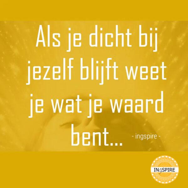 Blijf bij jezelf quote -als je dicht bij jezelf blijft weet je wat je waard bent - citaat ingspire.nl