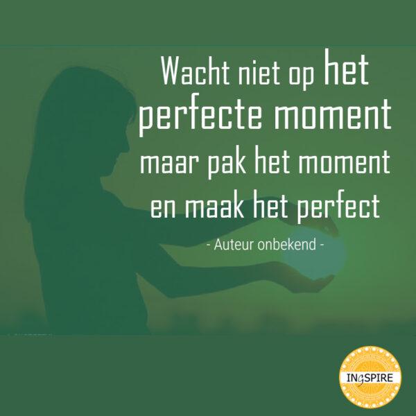 Wijsheid: Wacht niet op het perfecte moment maar pak het moment en maak het perfect