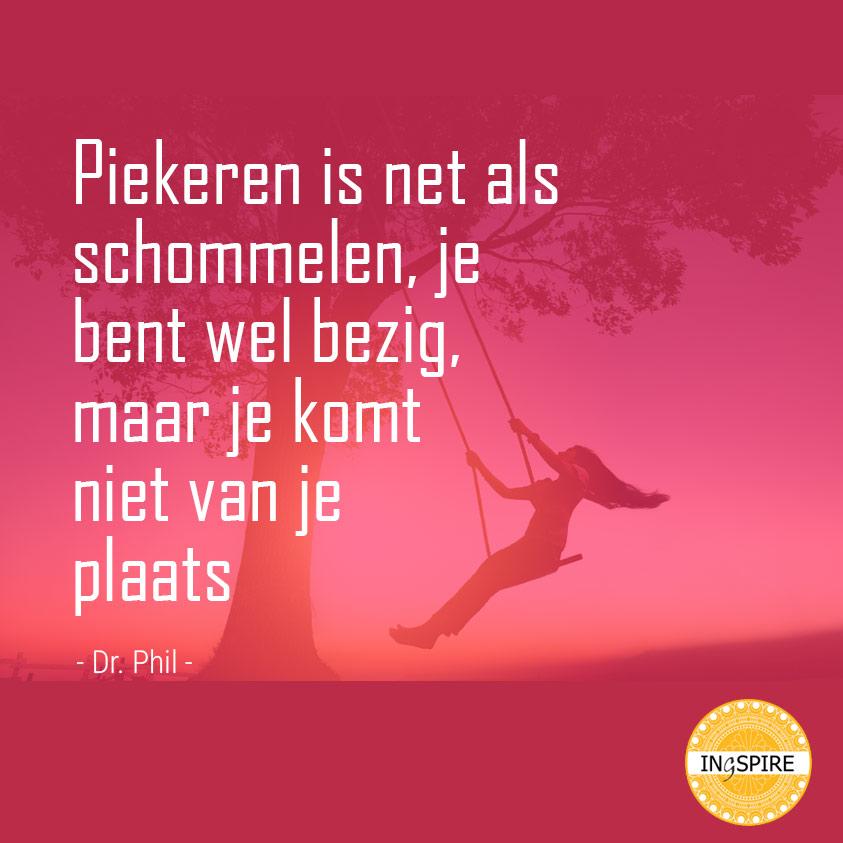 Spreuk over Piekeren: Piekeren is net als schommelen, je bent wel bezig, maar je komt niet van je plaats - Quote van Dr.Phil - www.ingspire.nl