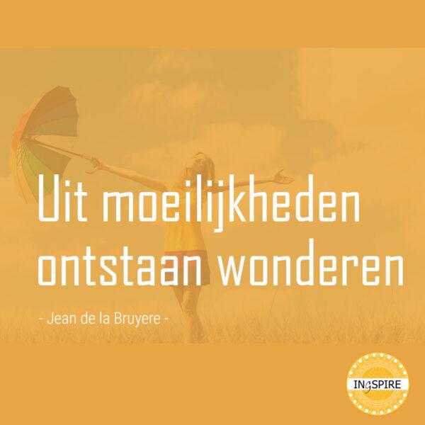 Spreuk: Uit moeilijkheden ontstaan wonderen - citaat van Jean de la Bruyere