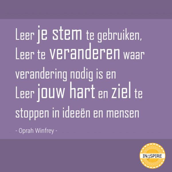Spreuk: Leer je stem te gebruiken, te veranderen waar nodig is, leer jouw hart te stoppen in ideeën en mensen - citaat Oprah
