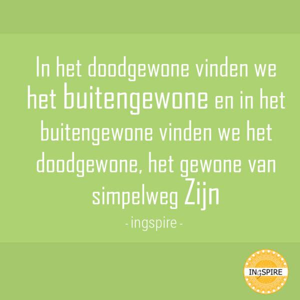 'In het doodgewone vinden we het buitengewone en in het buitengewone vinden we het doodgewone, het gewone van simpelweg Zijn' ~ quote door Inge Ingspire